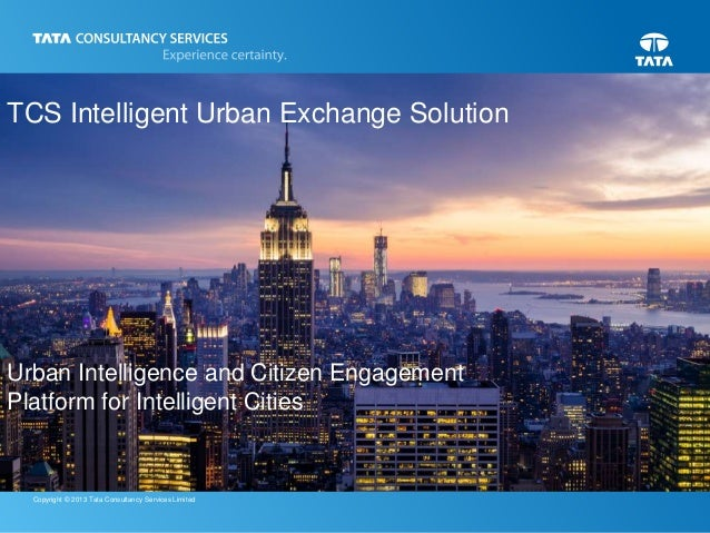1 Copyright © 2013 Tata Consultancy Services Limited TCS Intelligent Urban Exchange Solution Urban Intelligence and Citize...