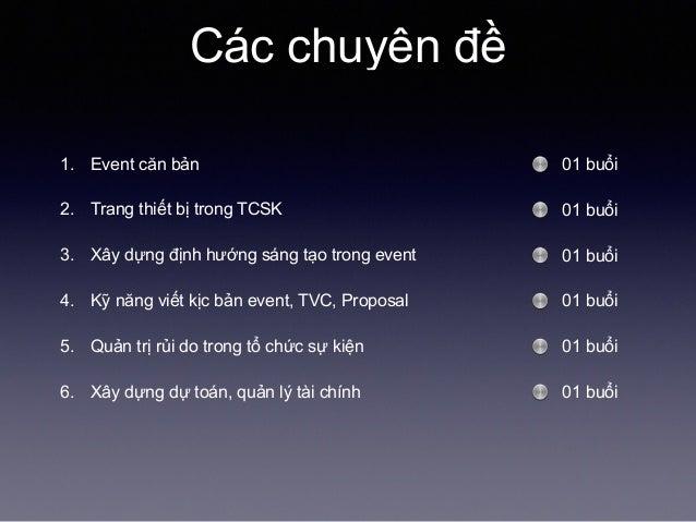 Các chuyên đề 1. Event căn bản 2. Trang thiết bị trong TCSK 3. Xây dựng định hướng sáng tạo trong event 4. Kỹ năng viết kị...