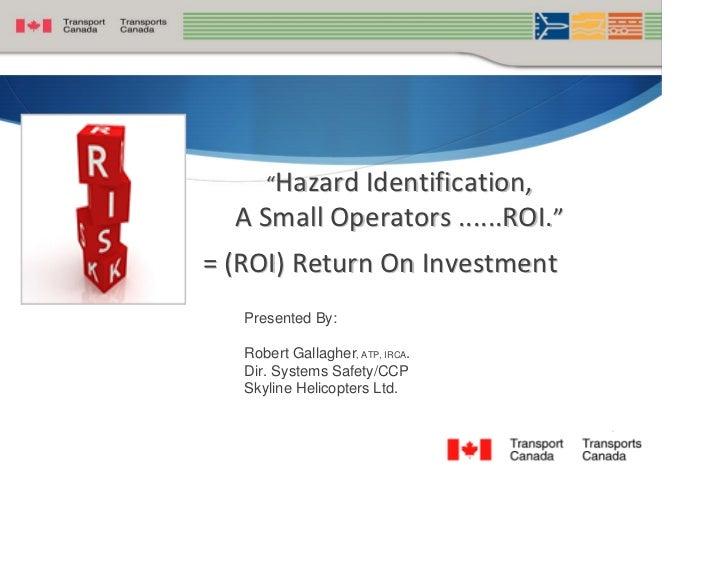 """HazardIdentification,   ASmallOperators......ROI."" =(ROI)ReturnOnInvestment    Presented By:     Robert Gallagher..."