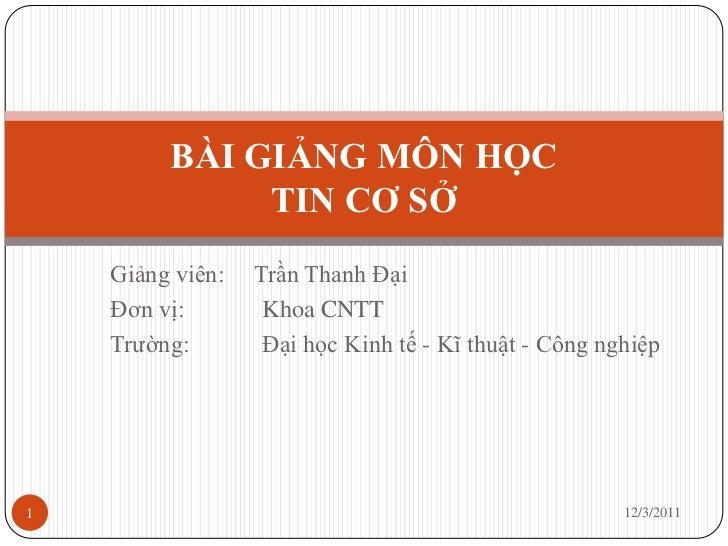 BÀI GIẢNG MÔN HỌC              TIN CƠ SỞ    Giảng viên:   Trần Thanh Đại    Đơn vị:        Khoa CNTT    Trường:        Đại...