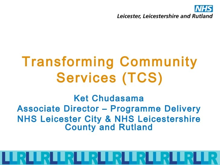 Transforming Community Services (TCS) Ket Chudasama Associate Director – Programme Delivery NHS Leicester City & NHS Leice...