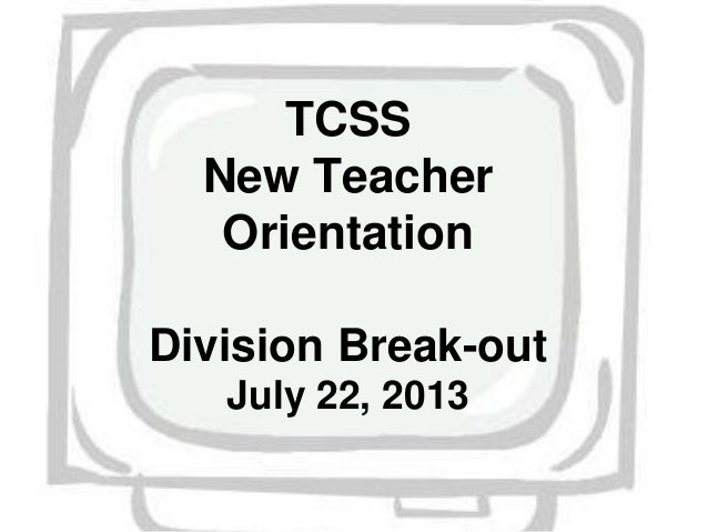 TCSS New Teacher Orientation Division Break-out July 22, 2013
