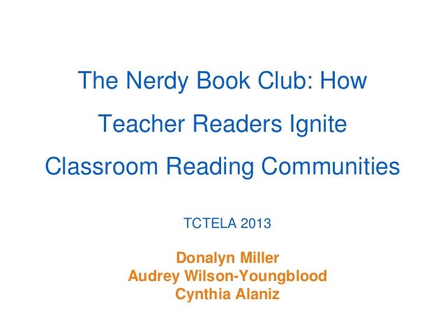 The Nerdy Book Club: How    Teacher Readers IgniteClassroom Reading Communities            TCTELA 2013           Donalyn M...