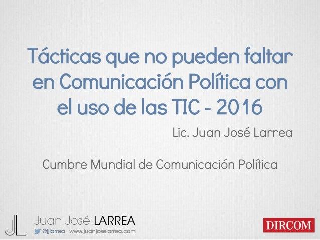 Tácticas que no pueden faltar en Comunicación Política con el uso de las TIC - 2016 Lic. Juan José Larrea Cumbre Mundial d...