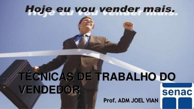 TÉCNICAS DE TRABALHO DO VENDEDOR Prof. ADM JOEL VIAN