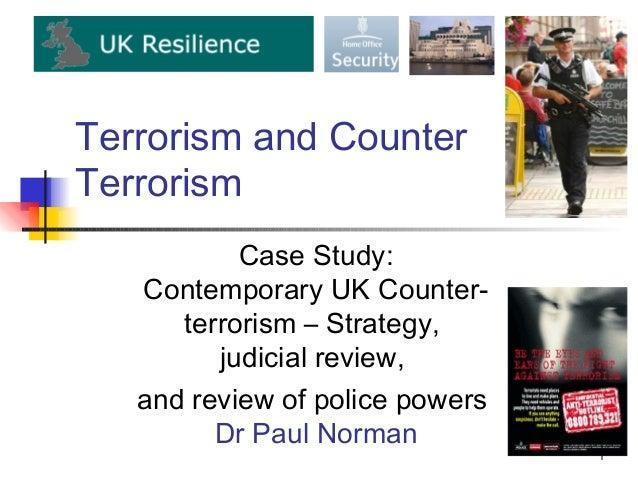 Terrorism and CounterTerrorism           Case Study:   Contemporary UK Counter-      terrorism – Strategy,         judicia...