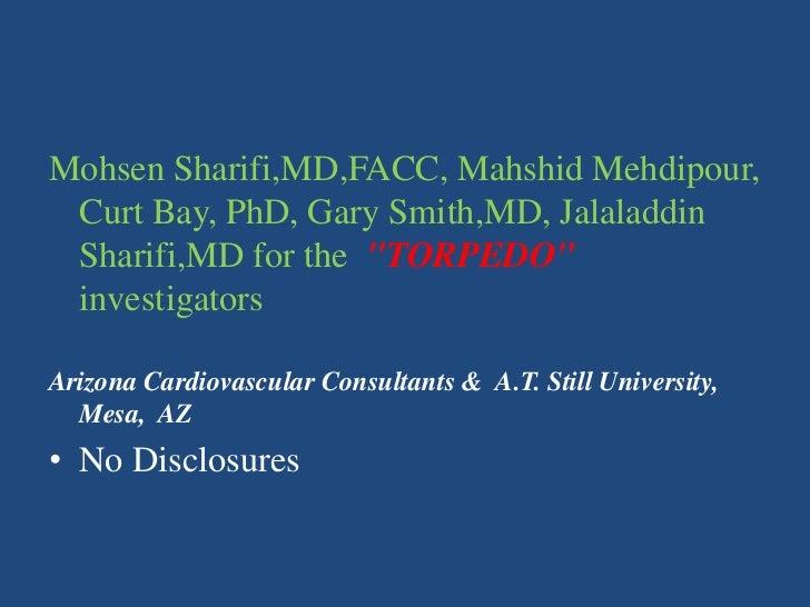 "Mohsen Sharifi,MD,FACC, Mahshid Mehdipour, Curt Bay, PhD, Gary Smith,MD, Jalaladdin Sharifi,MD for the  ""TORPEDO"" investig..."