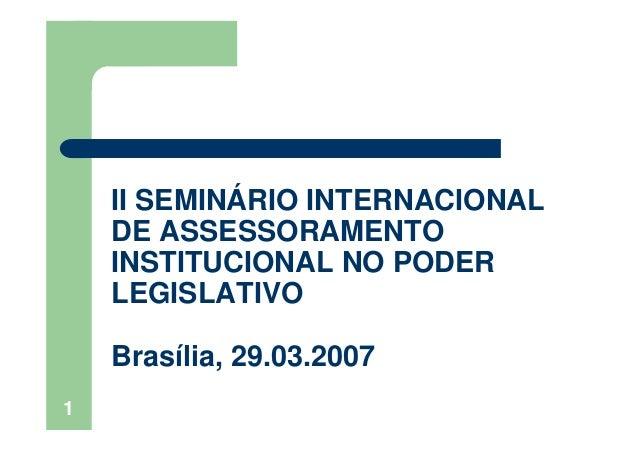 1II SEMINÁRIO INTERNACIONALDE ASSESSORAMENTOINSTITUCIONAL NO PODERLEGISLATIVOBrasília, 29.03.2007