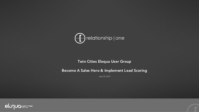 Twin Cities Eloqua User Group Become A Sales Hero & Implement Lead Scoring June 25, 2013