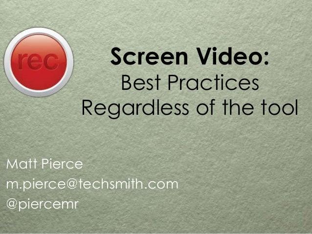 Screen Video: Best Practices Regardless of the tool Matt Pierce m.pierce@techsmith.com @piercemr