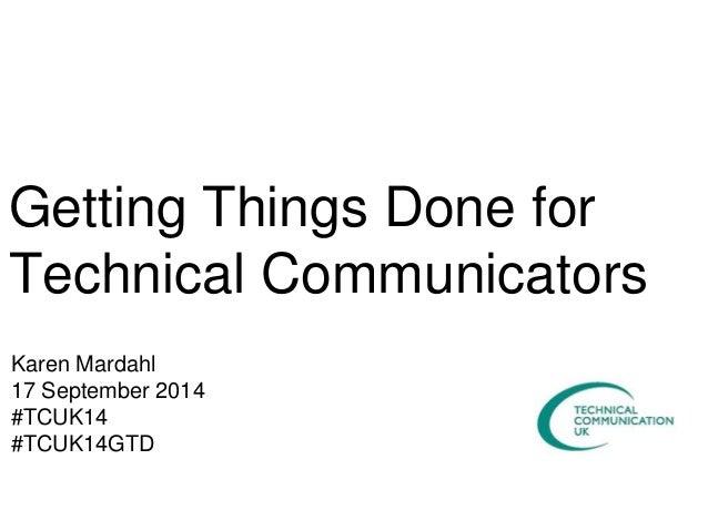 Getting Things Done for  Technical Communicators  Karen Mardahl  17 September 2014  #TCUK14  #TCUK14GTD