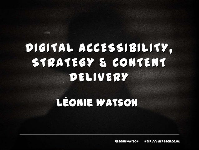 DIGITAL ACCESSIBILITY, STRATEGY & CONTENT DELIVERY Léonie Watson  @LEONIEWATSON  HTTP://LJWATSON.CO.UK