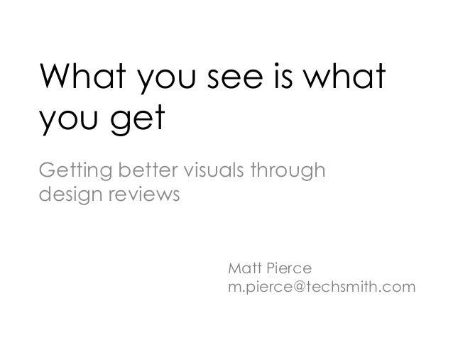 What you see is what you get Getting better visuals through design reviews Matt Pierce m.pierce@techsmith.com