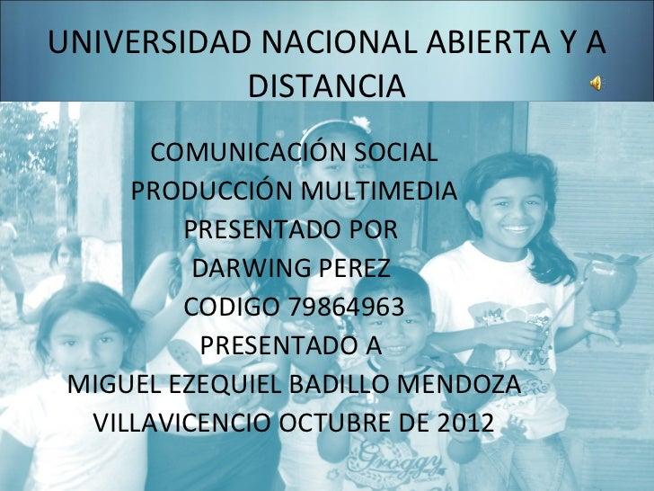 UNIVERSIDAD NACIONAL ABIERTA Y A           DISTANCIA       COMUNICACIÓN SOCIAL     PRODUCCIÓN MULTIMEDIA         PRESENTAD...