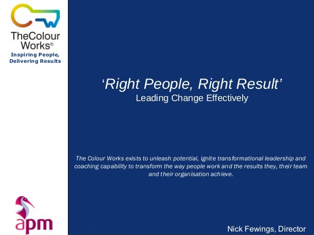 Inspiring People,Delivering Results'Right People, Right Result'Leading Change EffectivelyNick Fewings, DirectorThe Colour ...