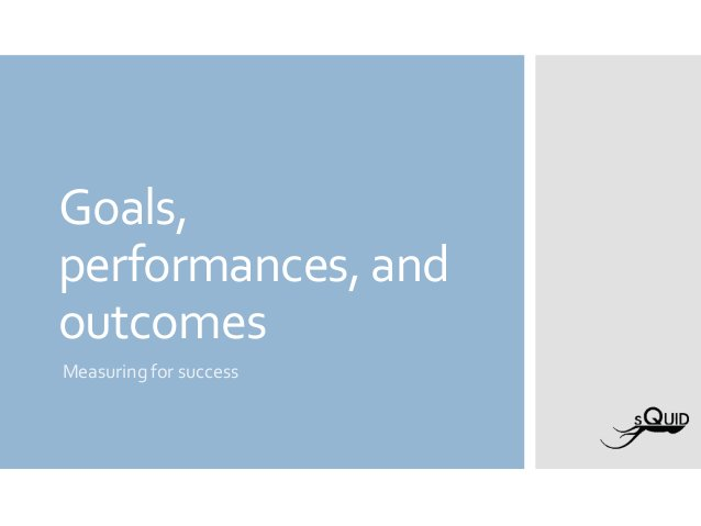 Goals, performances, and outcomes Measuring for success