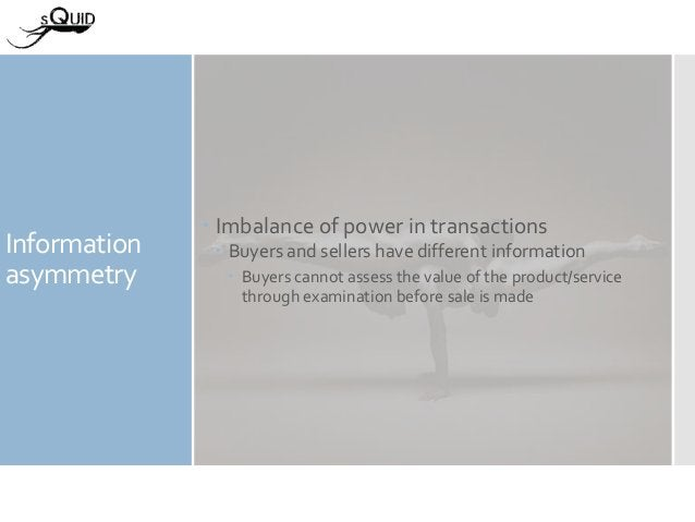 Information asymmetry  Imbalance of power in transactions  Buyers and sellers have different information  Buyers cannot...