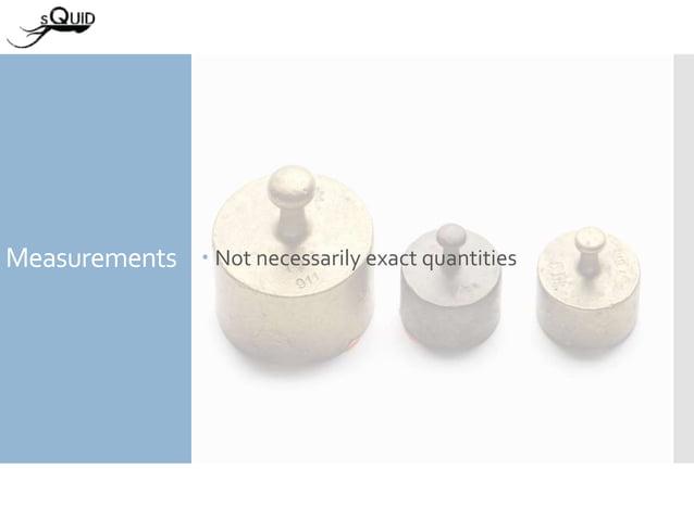 Measurements  Not necessarily exact quantities