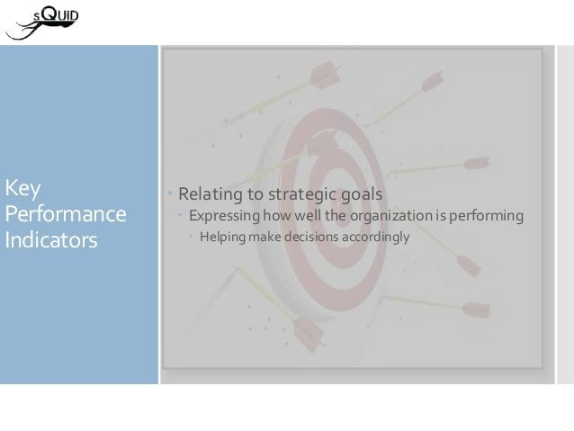 Key Performance Indicators  Relating to strategic goals  Expressing how well the organization is performing  Helping ma...
