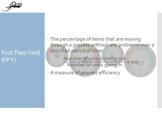 First PassYield (FPY)  The percentage of items that are moving through a process without any problems over a specified pe...