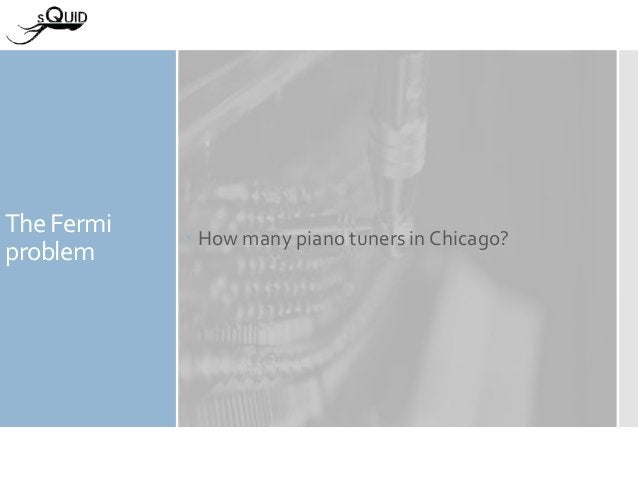 The Fermi problem  How many piano tuners in Chicago?