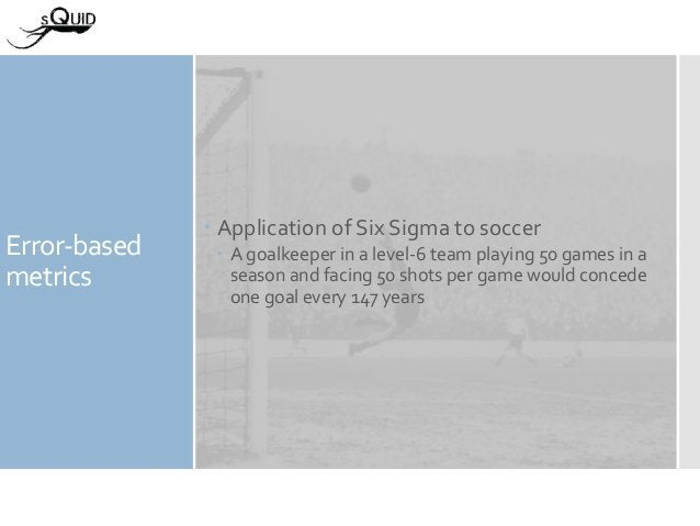 Error-based metrics  Application of Six Sigma to soccer  A goalkeeper in a level-6 team playing 50 games in a season and...