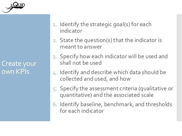 Create your own KPIs 1. Identify the strategic goal(s) for each indicator 2. State the question(s) that the indicator is m...