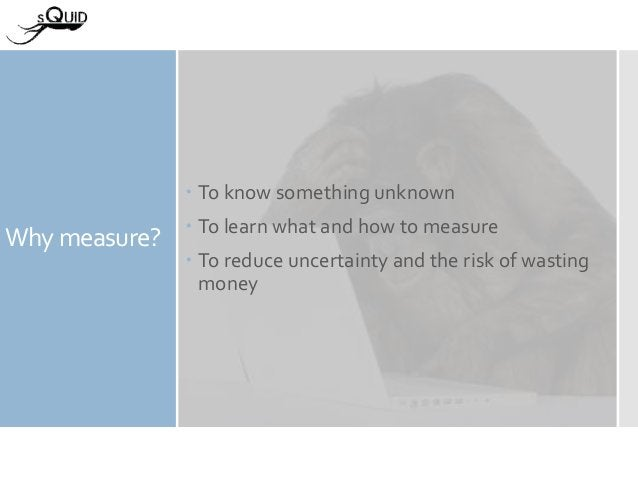 Why measure?  To know something unknown  To learn what and how to measure  To reduce uncertainty and the risk of wastin...
