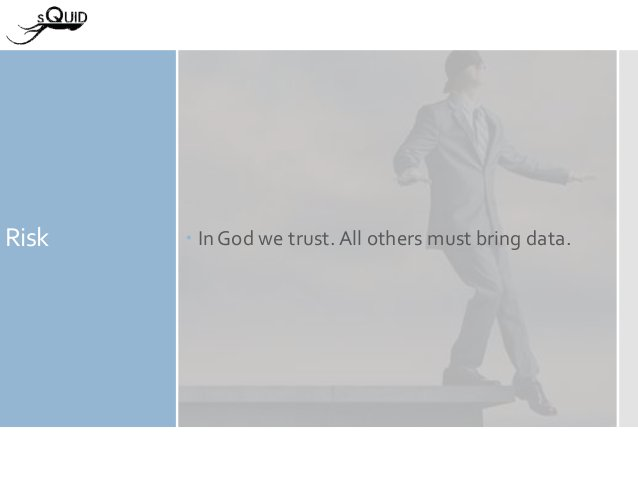 Risk  In God we trust. All others must bring data.