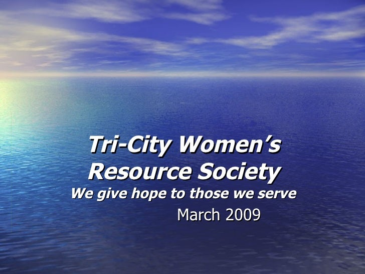 Tri-City Women's Resource Society We give hope to those we serve March 2009