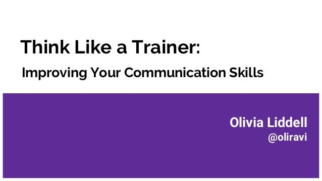 Think Like a Trainer: Improving Your Communication Skills Olivia Liddell @oliravi