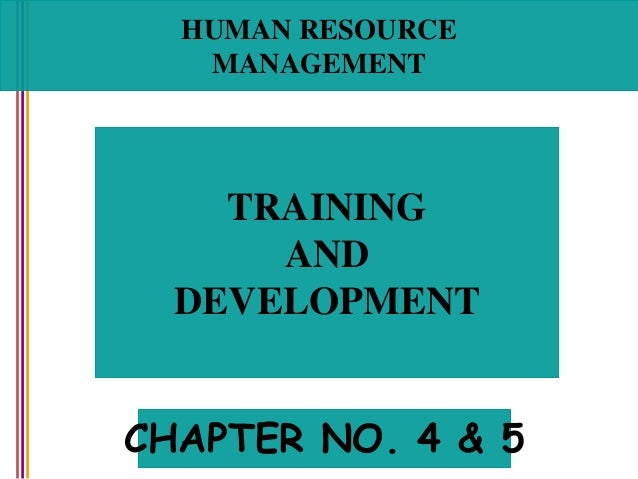 HUMAN RESOURCE MANAGEMENT TRAINING AND DEVELOPMENT CHAPTER NO. 4 & 5
