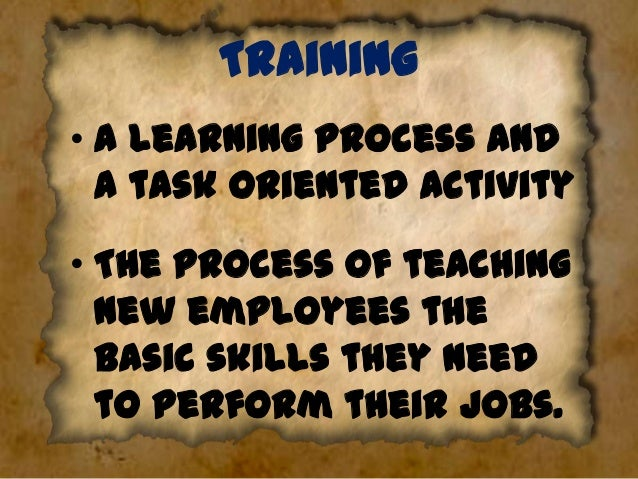 Training • A learning process and a task oriented activity • The process of teaching new employees the basic skills they n...