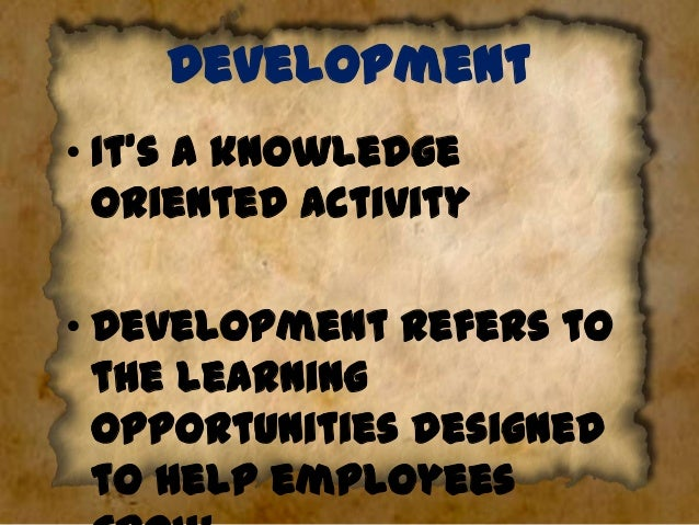 Development • It's a knowledge oriented activity  • Development refers to the learning opportunities designed to help empl...