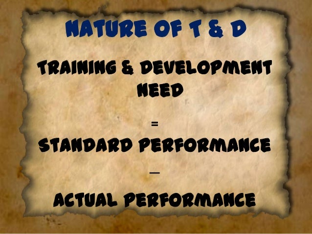 Nature of T & D Training & Development Need ₌ Standard Performance − Actual performance