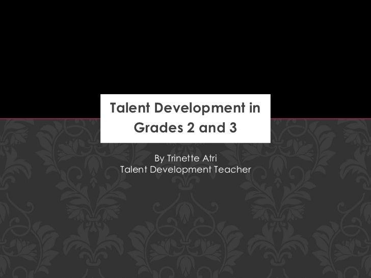 Talent Development in Grades 2 and 3 By Trinette Atri Talent Development Teacher