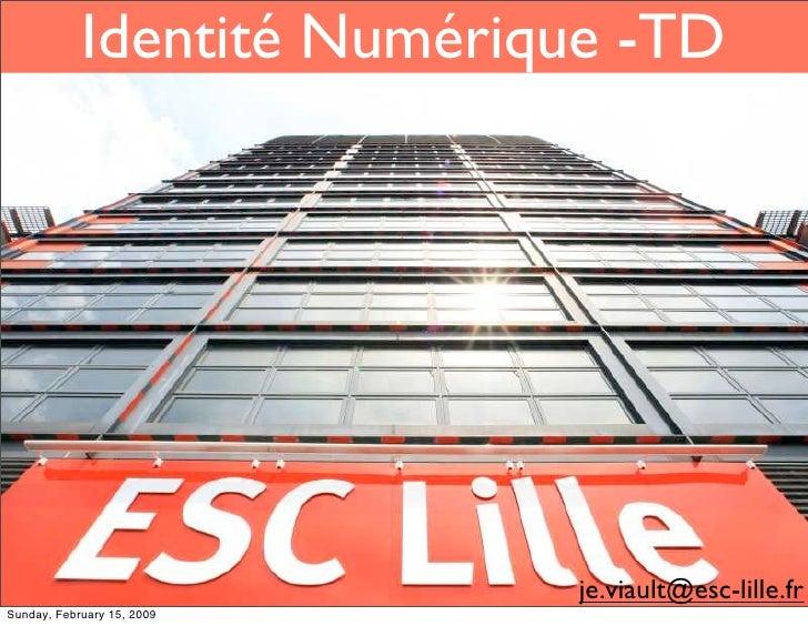 Identité Numérique -TD                                 je.viault@esc-lille.fr Sunday, February 15, 2009