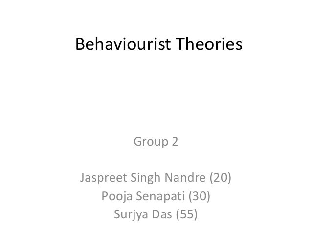 Behaviourist Theories Group 2 Jaspreet Singh Nandre (20) Pooja Senapati (30) Surjya Das (55)
