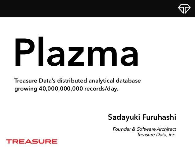 Sadayuki Furuhashi Founder & Software Architect Treasure Data, inc. PlazmaTreasure Data's distributed analytical database ...