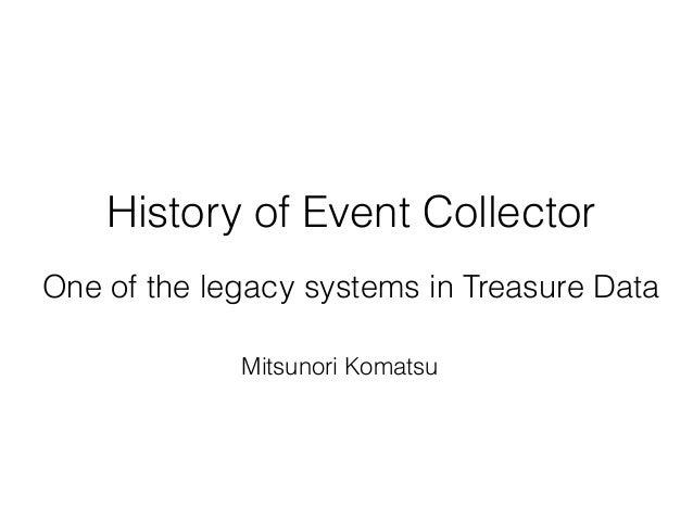 History of Event Collector One of the legacy systems in Treasure Data Mitsunori Komatsu