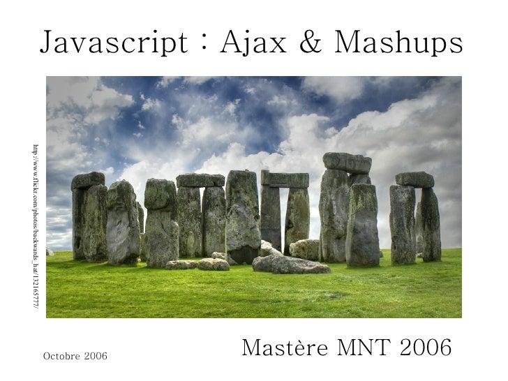 Javascript : Ajax & Mashups Mastère MNT 2006 http://www.flickr.com/photos/backwards_hat/132165777/