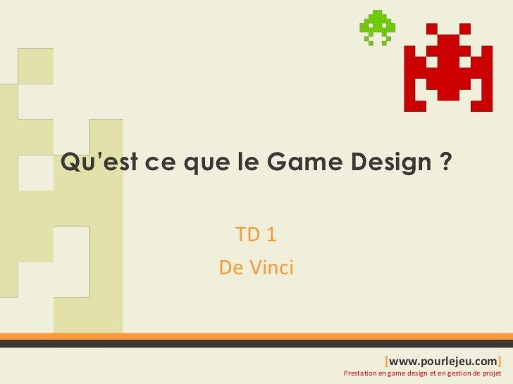 Qu'est ce que le Game Design ?<br />TD 1<br />De Vinci<br />