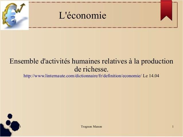 07/04/14 Trognon Manon 1 L'économie Ensemble d'activités humaines relatives à la production de richesse. http://www.linter...