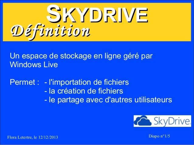 SKYDRIVE  Définition  Un espace de stockage en ligne géré par Windows Live Permet : - l'importation de fichiers - la créat...