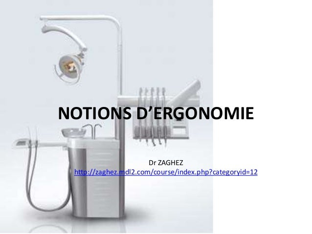 NOTIONS D'ERGONOMIE Dr ZAGHEZ http://zaghez.mdl2.com/course/index.php?categoryid=12