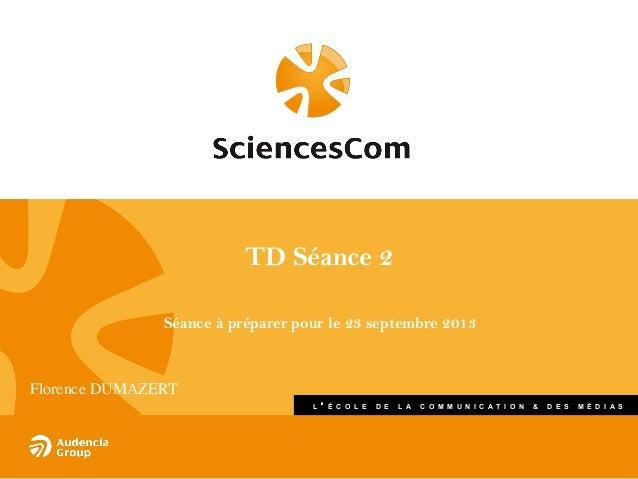 TD Séance 2 Séance à préparer pour le 23 septembre 2013  Florence DUMAZERT  L  É C O L E  D E  L A  C O M M U N I C A T I...