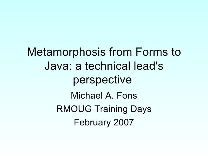 Metamorphosis from Forms to Java: a technical lead's perspective  Michael A. Fons RMOUG Training Days February 2007