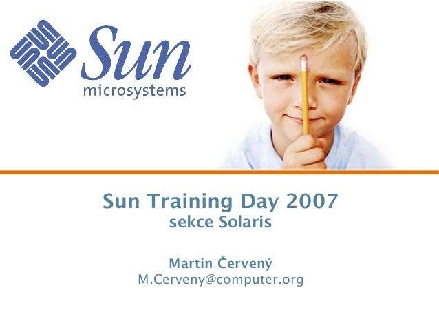 Sun Training Day 2007 sekce Solaris Martin Červený M.Cerveny@computer.org
