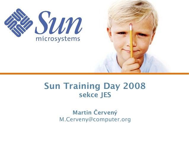 Sun Training Day 2008 sekce JES Martin Červený M.Cerveny@computer.org