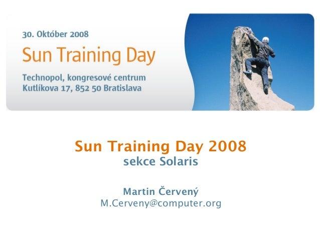 Sun Training Day 2008 sekce Solaris Martin Červený M.Cerveny@computer.org